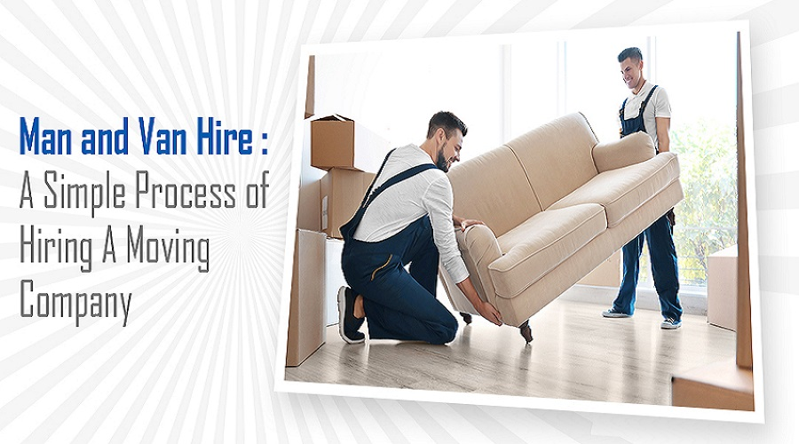 Man and Van Hire: A Simple Process of Hiring A Moving Company